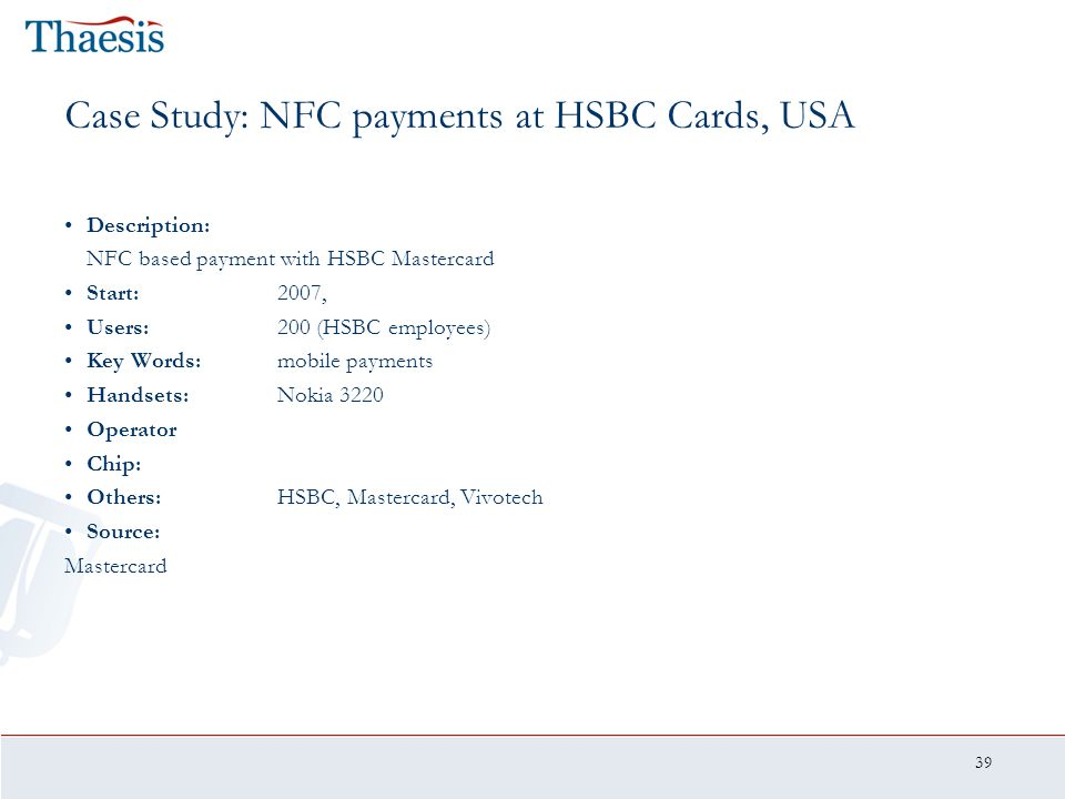 39 Case Study: NFC payments at HSBC Cards, USA Description: NFC based payment with HSBC Mastercard Start:2007, Users:200 (HSBC employees) Key Words:mo