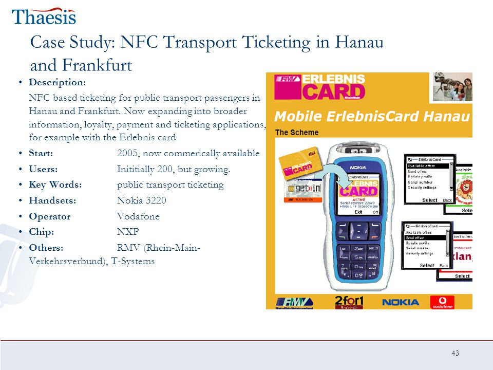 43 Case Study: NFC Transport Ticketing in Hanau and Frankfurt Description: NFC based ticketing for public transport passengers in Hanau and Frankfurt.