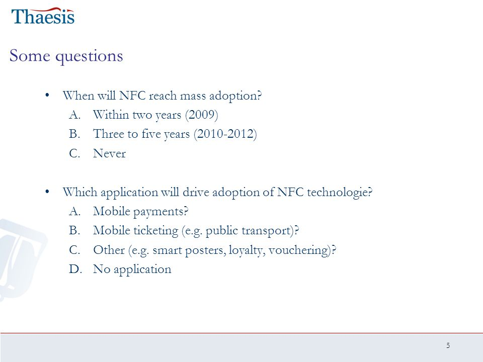 5 Some questions When will NFC reach mass adoption? A.Within two years (2009) B.Three to five years (2010-2012) C.Never Which application will drive a