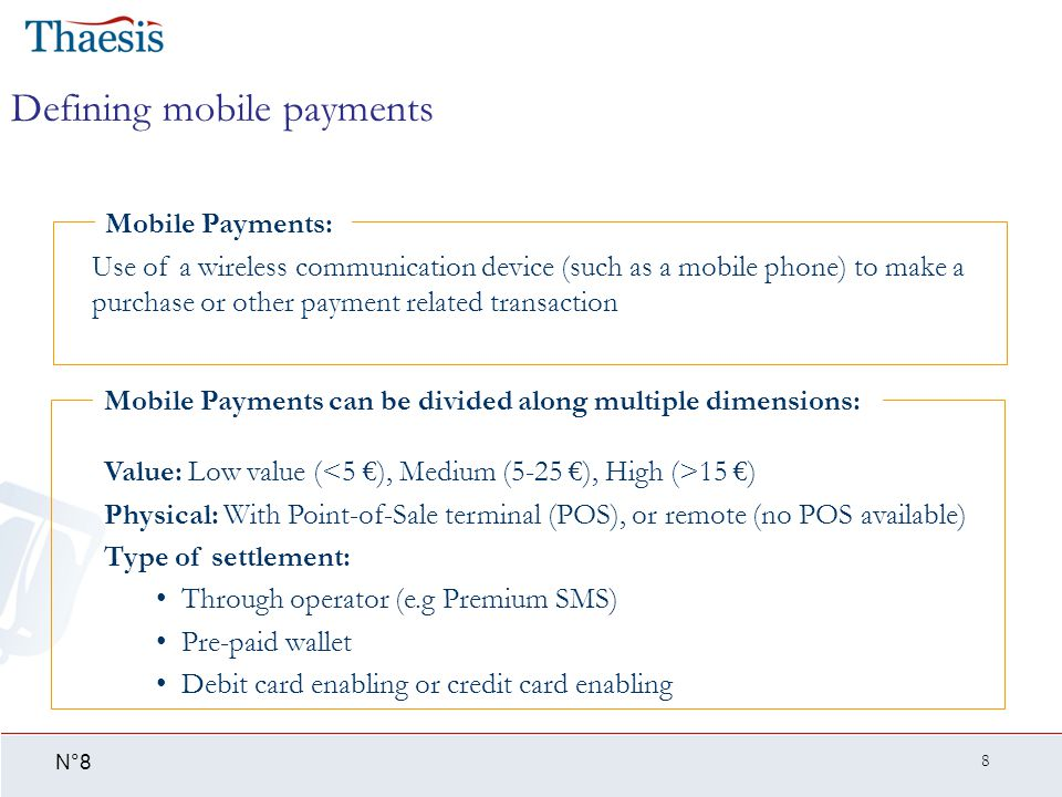 8 N°8 Defining mobile payments Use of a wireless communication device (such as a mobile phone) to make a purchase or other payment related transaction