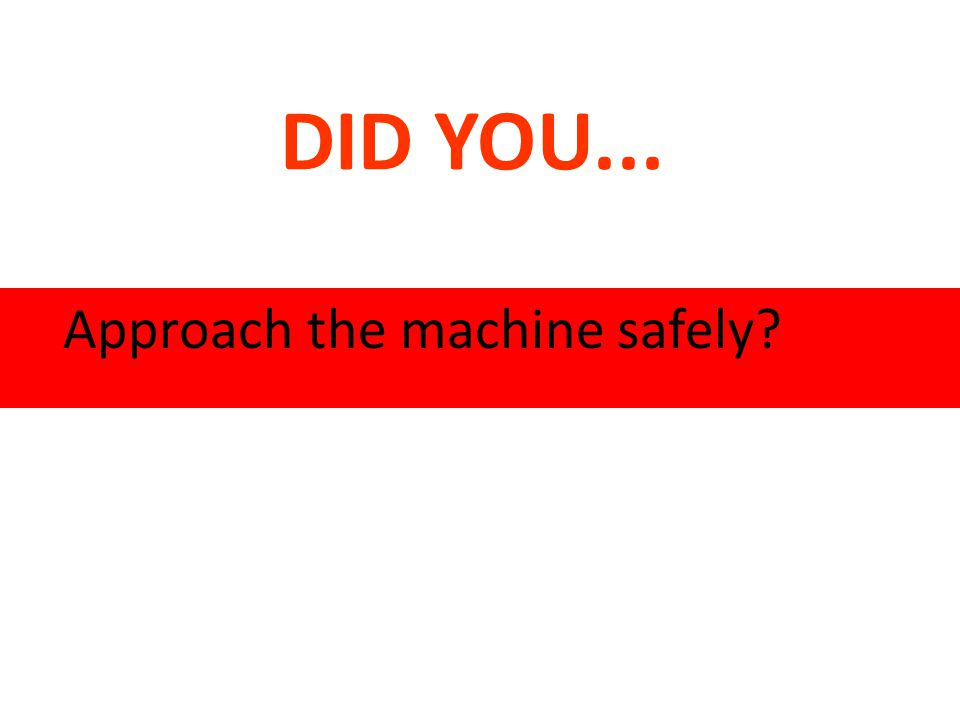 DID YOU... Approach the machine safely?