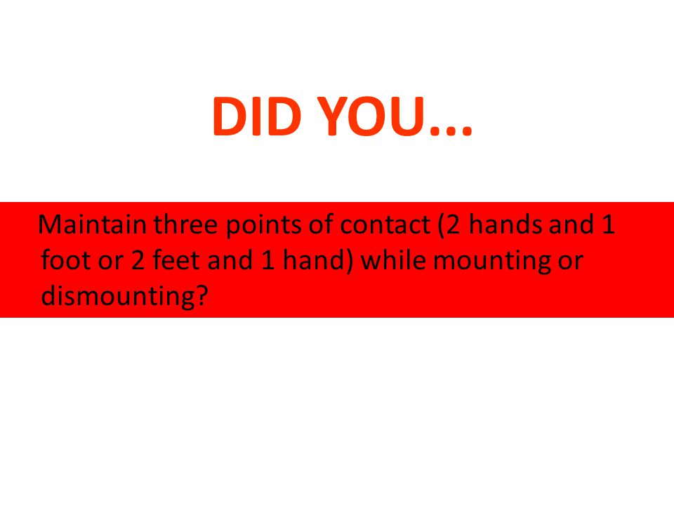 DID YOU... Maintain three points of contact (2 hands and 1 foot or 2 feet and 1 hand) while mounting or dismounting?