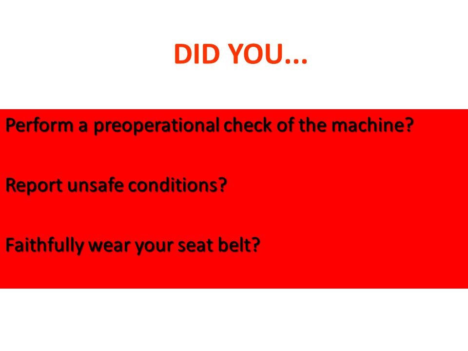 DID YOU... Perform a preoperational check of the machine? Report unsafe conditions? Faithfully wear your seat belt?