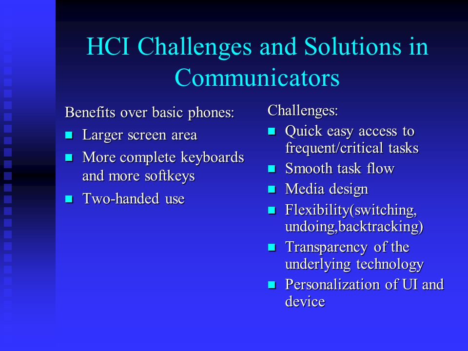HCI Challenges and Solutions in Communicators Benefits over basic phones: Larger screen area Larger screen area More complete keyboards and more softkeys More complete keyboards and more softkeys Two-handed use Two-handed use Challenges: Quick easy access to frequent/critical tasks Smooth task flow Media design Flexibility(switching, undoing,backtracking) Transparency of the underlying technology Personalization of UI and device