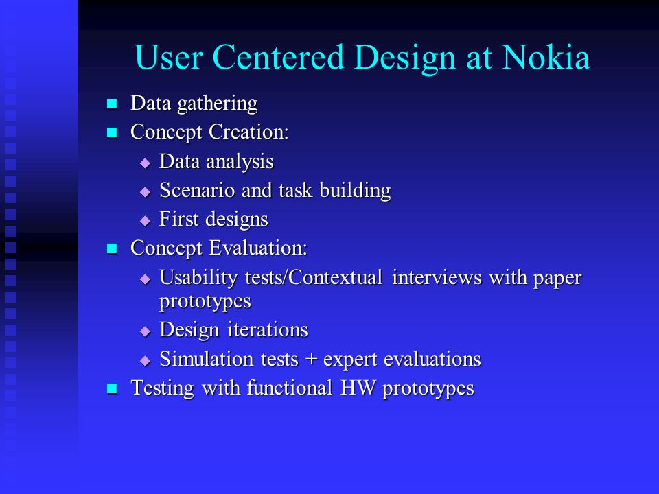 User Centered Design at Nokia Data gathering Data gathering Concept Creation: Concept Creation: Data analysis Data analysis Scenario and task building Scenario and task building First designs First designs Concept Evaluation: Concept Evaluation: Usability tests/Contextual interviews with paper prototypes Usability tests/Contextual interviews with paper prototypes Design iterations Design iterations Simulation tests + expert evaluations Simulation tests + expert evaluations Testing with functional HW prototypes Testing with functional HW prototypes