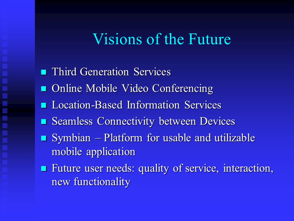 Visions of the Future Third Generation Services Third Generation Services Online Mobile Video Conferencing Online Mobile Video Conferencing Location-Based Information Services Location-Based Information Services Seamless Connectivity between Devices Seamless Connectivity between Devices Symbian – Platform for usable and utilizable mobile application Symbian – Platform for usable and utilizable mobile application Future user needs: quality of service, interaction, new functionality Future user needs: quality of service, interaction, new functionality