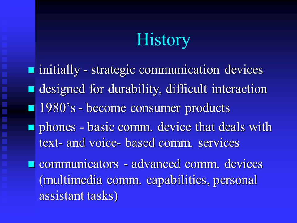 History initially - strategic communication devices initially - strategic communication devices designed for durability, difficult interaction designed for durability, difficult interaction 1980s - become consumer products 1980s - become consumer products phones - basic comm.