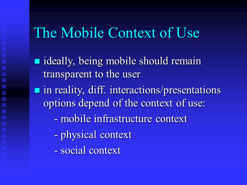 The Mobile Context of Use ideally, being mobile should remain transparent to the user ideally, being mobile should remain transparent to the user in reality, diff.