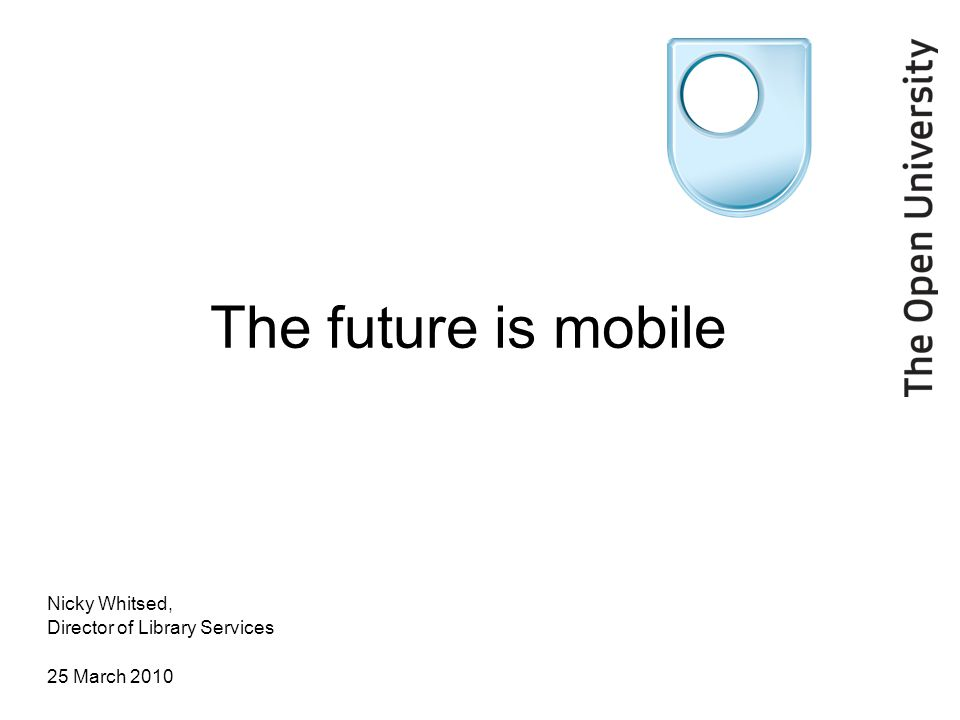 The future is mobile Nicky Whitsed, Director of Library Services 25 March 2010