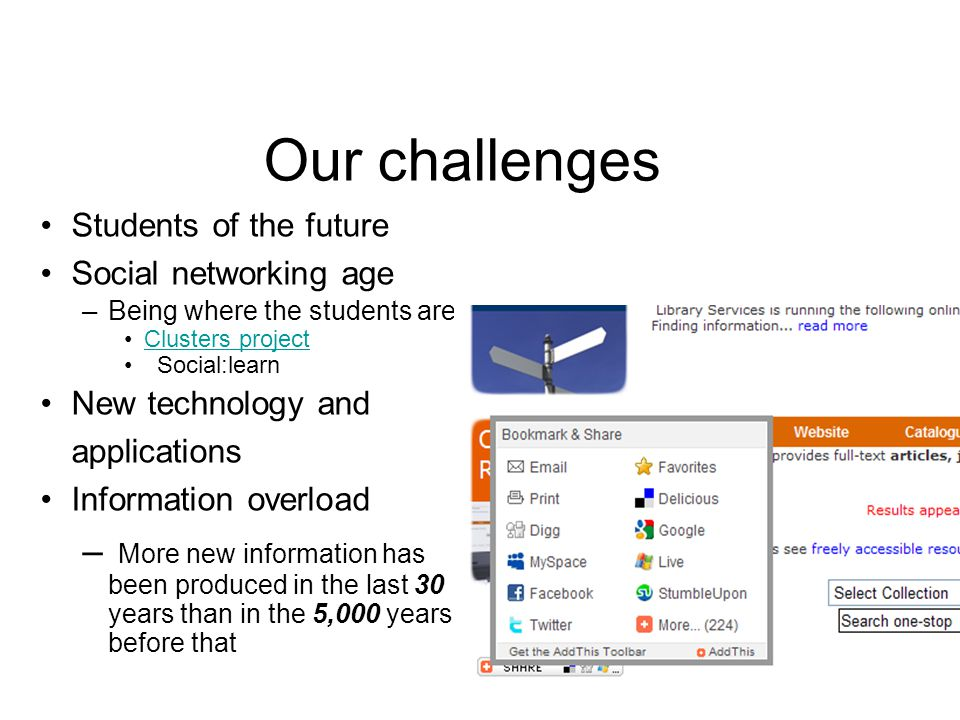 Our challenges Students of the future Social networking age –B eing where the students are Clusters project Social:learn New technology and applications Information overload – More new information has been produced in the last 30 years than in the 5,000 years before that