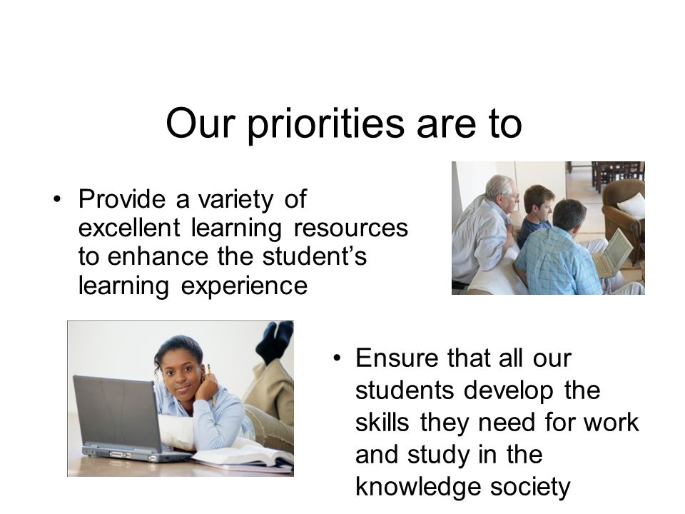 Our priorities are to Provide a variety of excellent learning resources to enhance the students learning experience Ensure that all our students develop the skills they need for work and study in the knowledge society