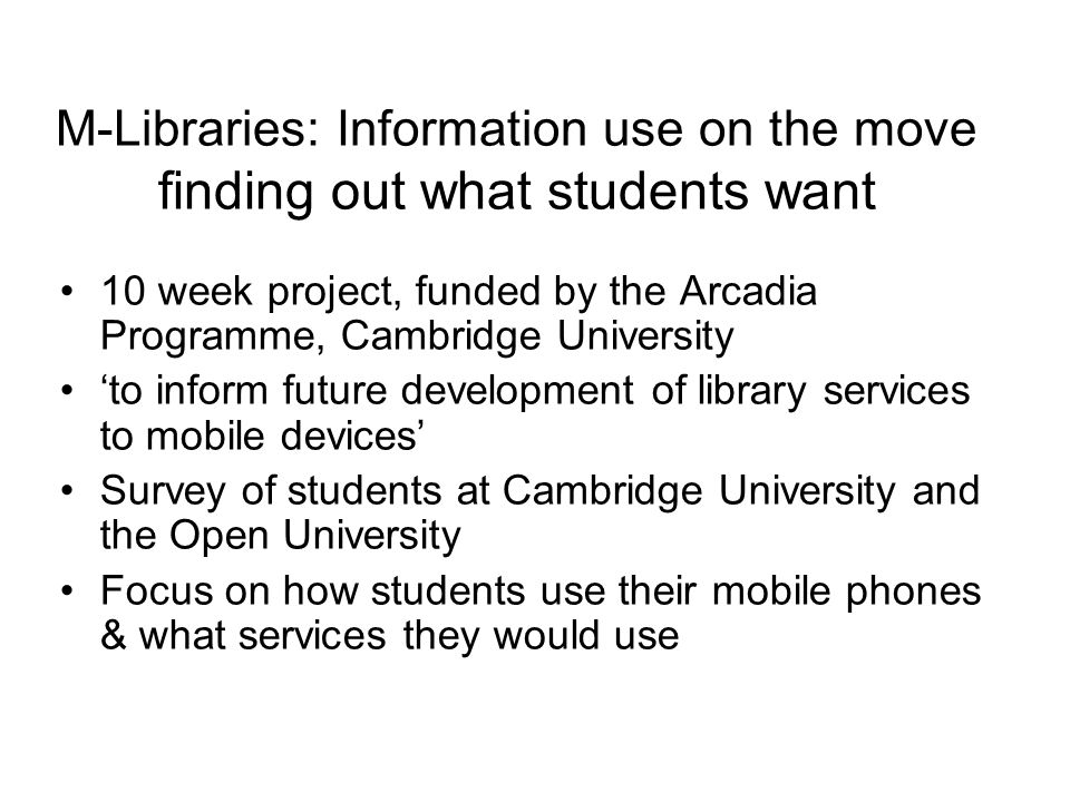 M-Libraries: Information use on the move finding out what students want 10 week project, funded by the Arcadia Programme, Cambridge University to inform future development of library services to mobile devices Survey of students at Cambridge University and the Open University Focus on how students use their mobile phones & what services they would use
