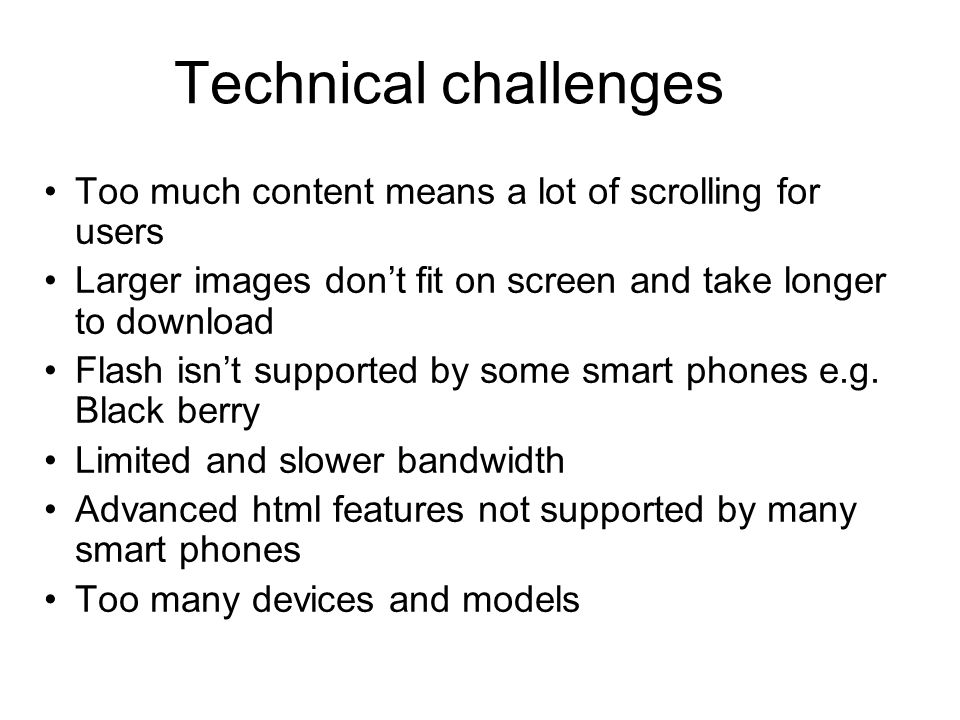 Technical challenges Too much content means a lot of scrolling for users Larger images dont fit on screen and take longer to download Flash isnt supported by some smart phones e.g.