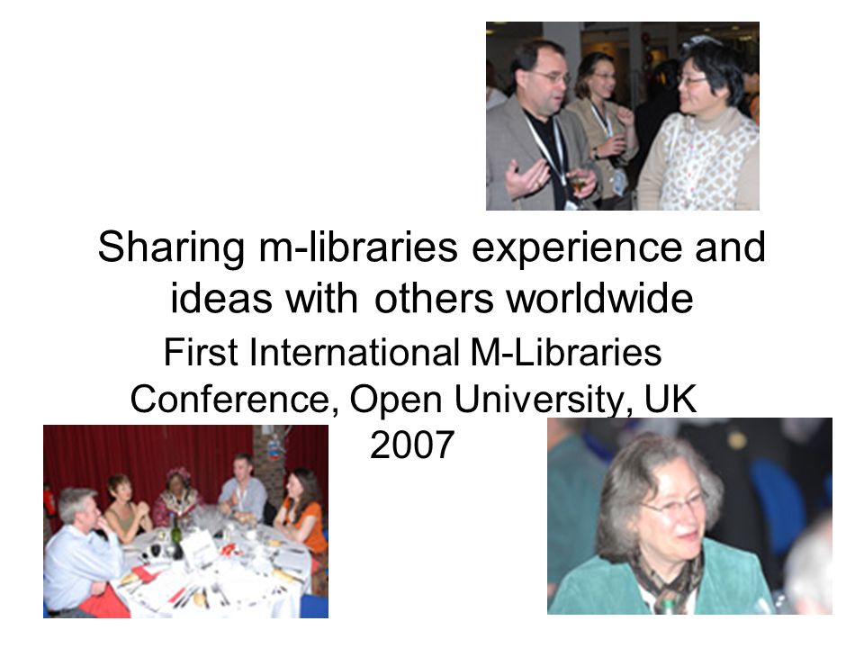 Sharing m-libraries experience and ideas with others worldwide First International M-Libraries Conference, Open University, UK 2007