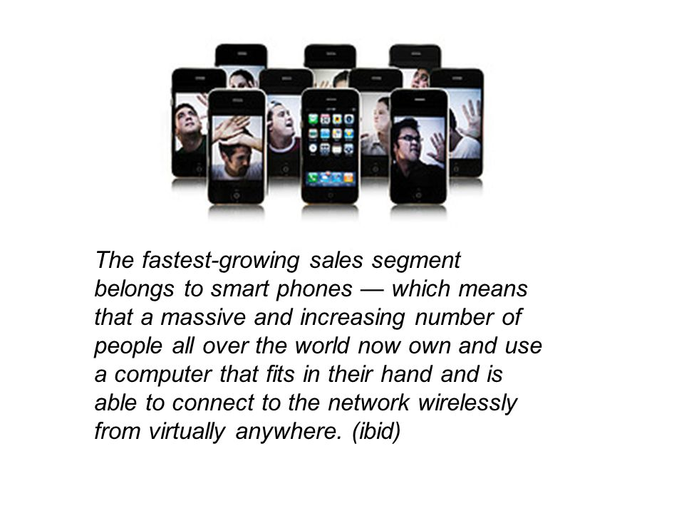 The fastest-growing sales segment belongs to smart phones which means that a massive and increasing number of people all over the world now own and use a computer that fits in their hand and is able to connect to the network wirelessly from virtually anywhere.
