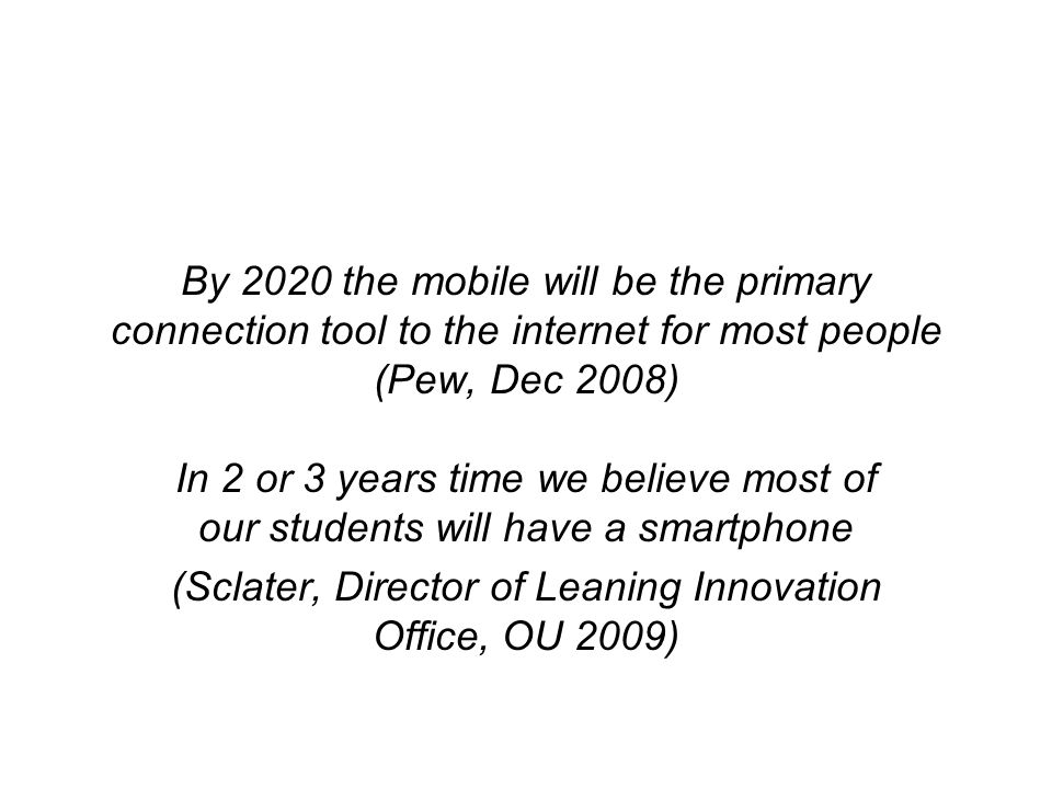 By 2020 the mobile will be the primary connection tool to the internet for most people (Pew, Dec 2008) In 2 or 3 years time we believe most of our students will have a smartphone (Sclater, Director of Leaning Innovation Office, OU 2009)