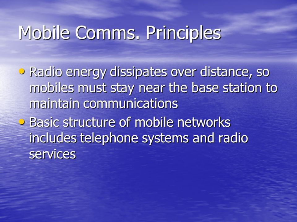 Mobile Comms. Principles Radio energy dissipates over distance, so mobiles must stay near the base station to maintain communications Radio energy dis