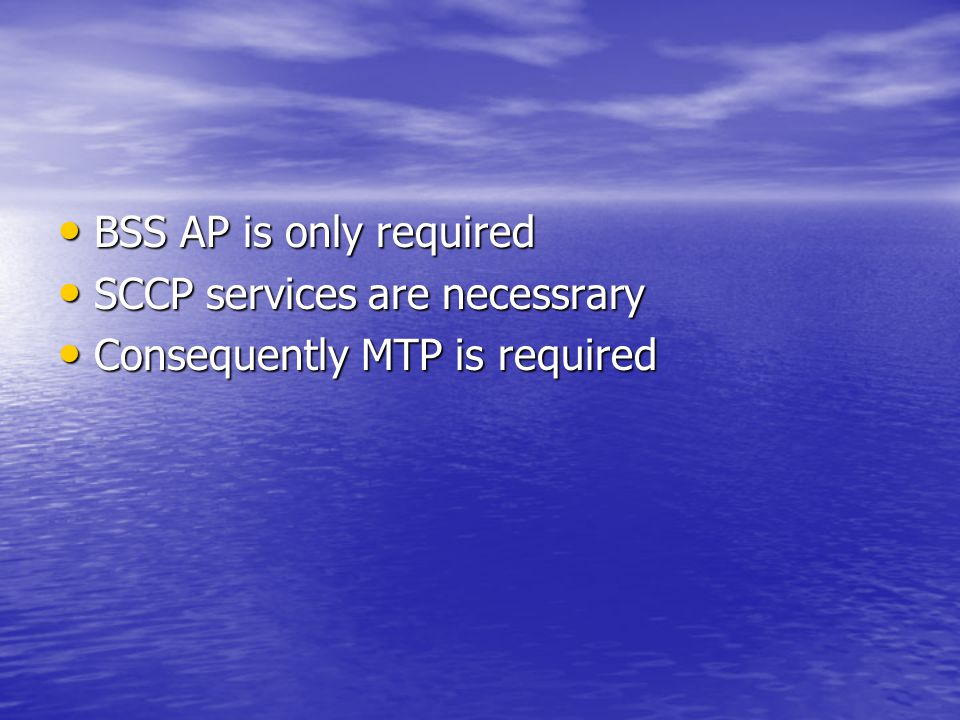 BSS AP is only required BSS AP is only required SCCP services are necessrary SCCP services are necessrary Consequently MTP is required Consequently MT