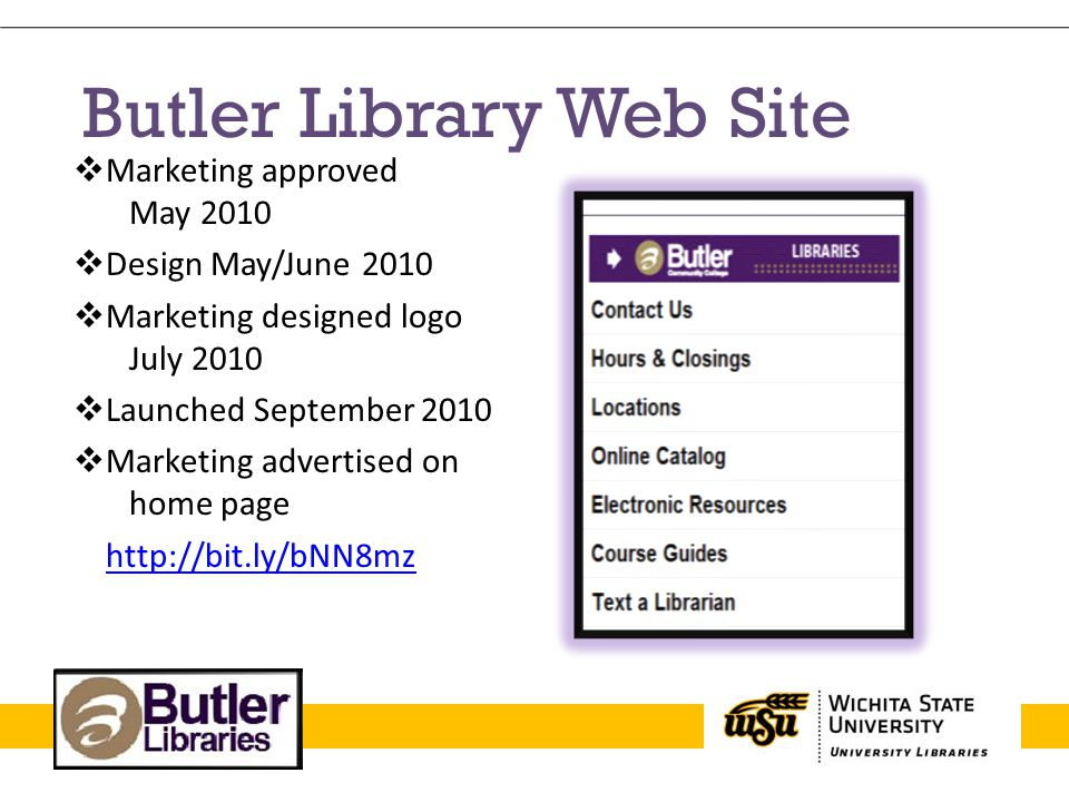Butler Library Web Site Marketing approved May 2010 Design May/June 2010 Marketing designed logo July 2010 Launched September 2010 Marketing advertise