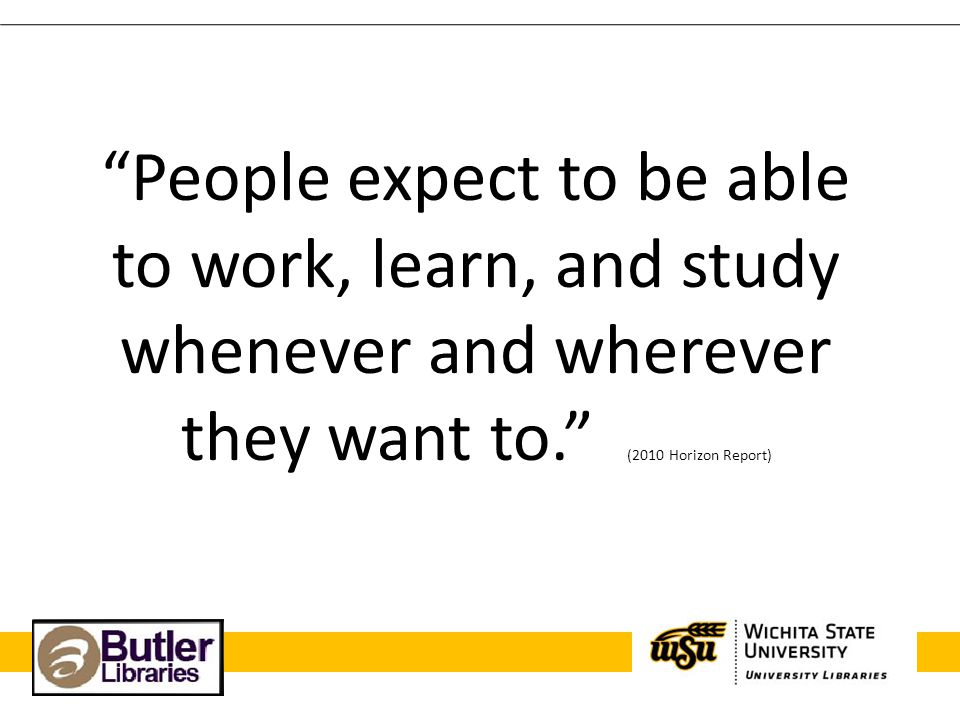 People expect to be able to work, learn, and study whenever and wherever they want to. (2010 Horizon Report)