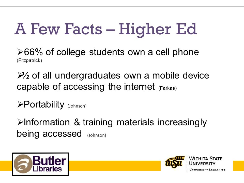 A Few Facts – Higher Ed 66% of college students own a cell phone (Fitzpatrick) ½ of all undergraduates own a mobile device capable of accessing the in