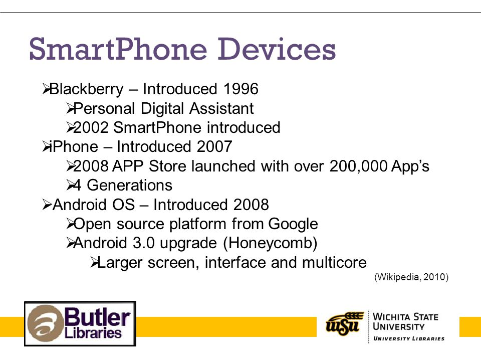 SmartPhone Devices Blackberry – Introduced 1996 Personal Digital Assistant 2002 SmartPhone introduced iPhone – Introduced 2007 2008 APP Store launched