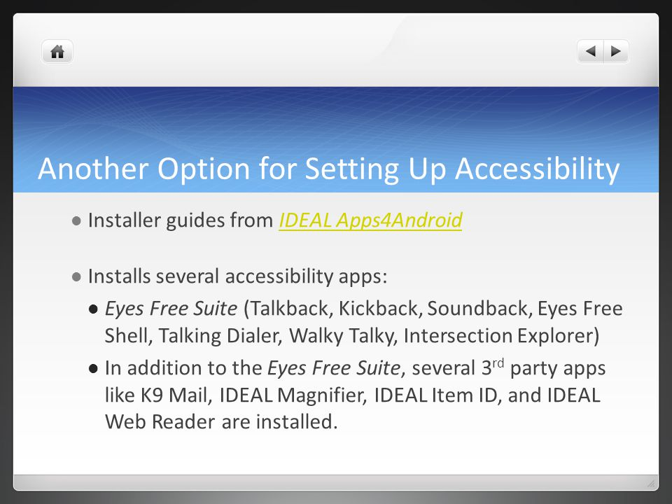 Another Option for Setting Up Accessibility Installer guides from IDEAL Apps4AndroidIDEAL Apps4Android Installs several accessibility apps: Eyes Free Suite (Talkback, Kickback, Soundback, Eyes Free Shell, Talking Dialer, Walky Talky, Intersection Explorer) In addition to the Eyes Free Suite, several 3 rd party apps like K9 Mail, IDEAL Magnifier, IDEAL Item ID, and IDEAL Web Reader are installed.
