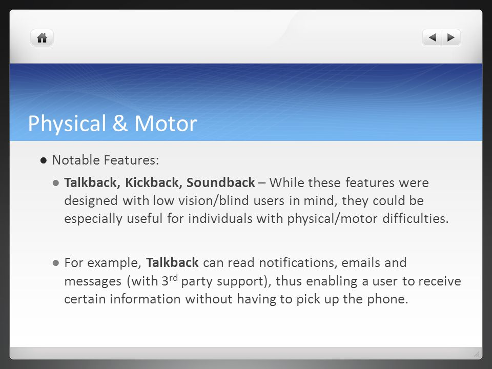 Physical & Motor Notable Features: Talkback, Kickback, Soundback – While these features were designed with low vision/blind users in mind, they could be especially useful for individuals with physical/motor difficulties.