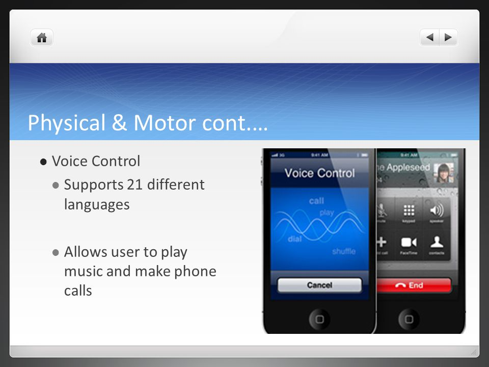 Physical & Motor cont.… Voice Control Supports 21 different languages Allows user to play music and make phone calls