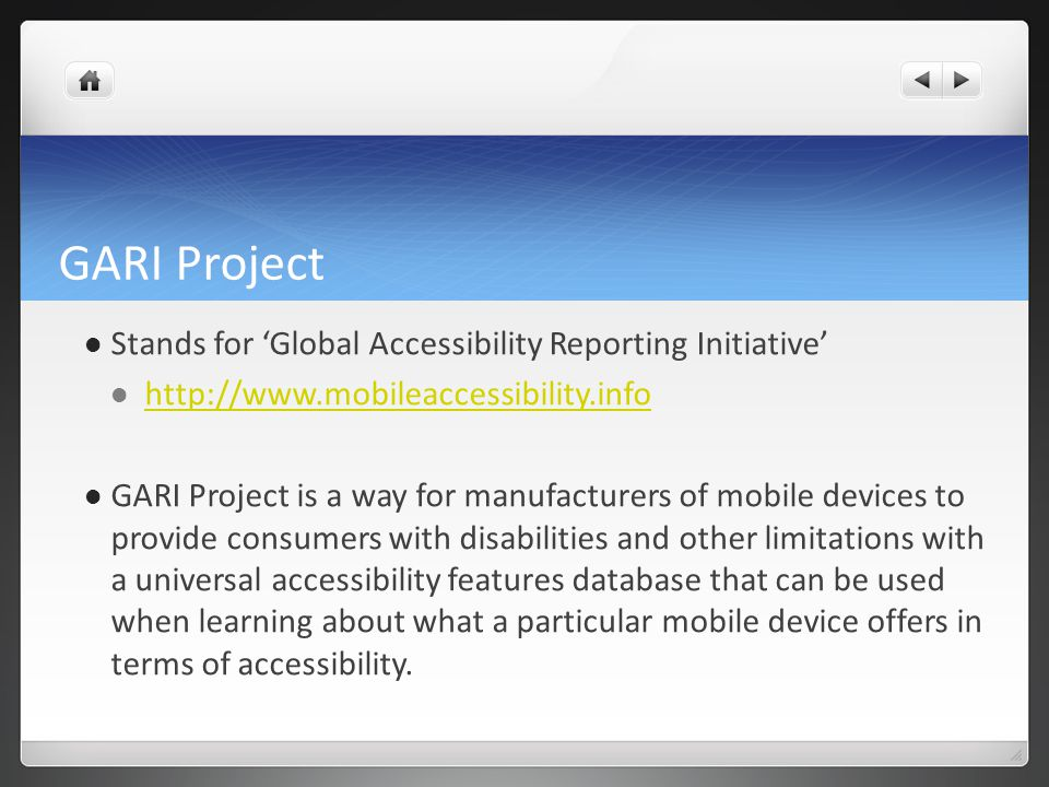 GARI Project Stands for Global Accessibility Reporting Initiative http://www.mobileaccessibility.info GARI Project is a way for manufacturers of mobile devices to provide consumers with disabilities and other limitations with a universal accessibility features database that can be used when learning about what a particular mobile device offers in terms of accessibility.