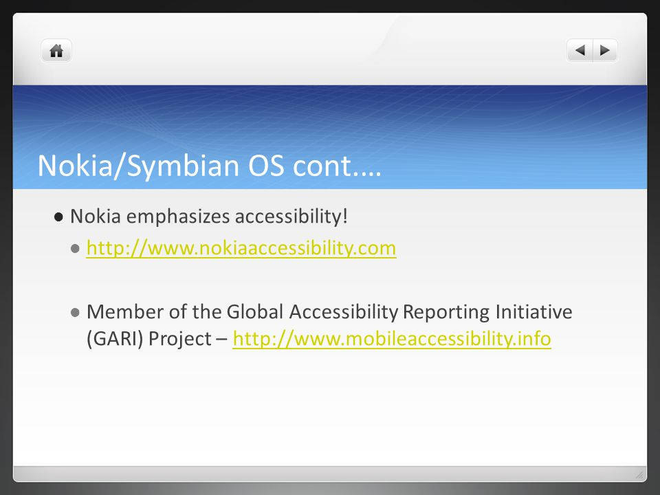 Nokia/Symbian OS cont.… Nokia emphasizes accessibility! http://www.nokiaaccessibility.com Member of the Global Accessibility Reporting Initiative (GAR
