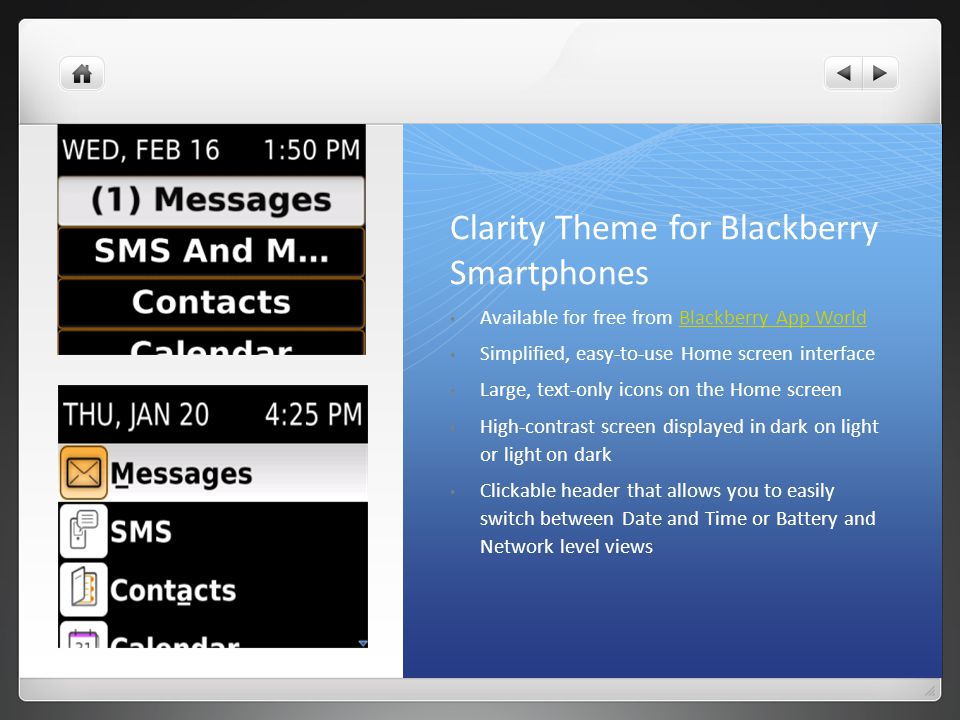 Clarity Theme for Blackberry Smartphones Available for free from Blackberry App WorldBlackberry App World Simplified, easy-to-use Home screen interface Large, text-only icons on the Home screen High-contrast screen displayed in dark on light or light on dark Clickable header that allows you to easily switch between Date and Time or Battery and Network level views