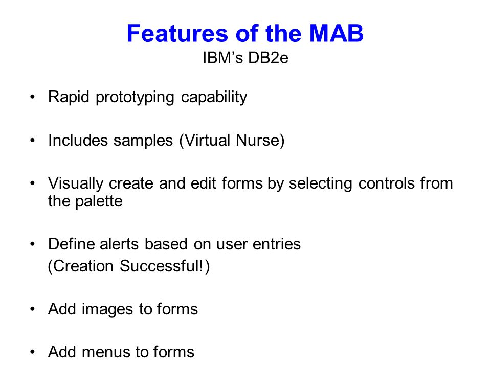 Rapid prototyping capability Includes samples (Virtual Nurse) Visually create and edit forms by selecting controls from the palette Define alerts based on user entries (Creation Successful!) Add images to forms Add menus to forms Features of the MAB IBMs DB2e