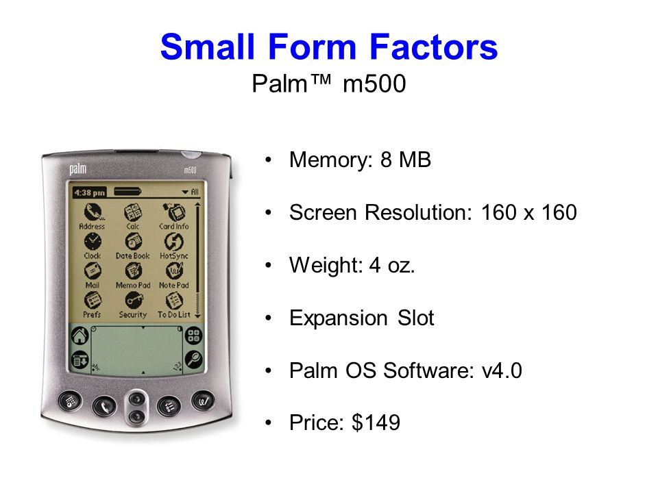 Small Form Factors Palm m500 Memory: 8 MB Screen Resolution: 160 x 160 Weight: 4 oz.