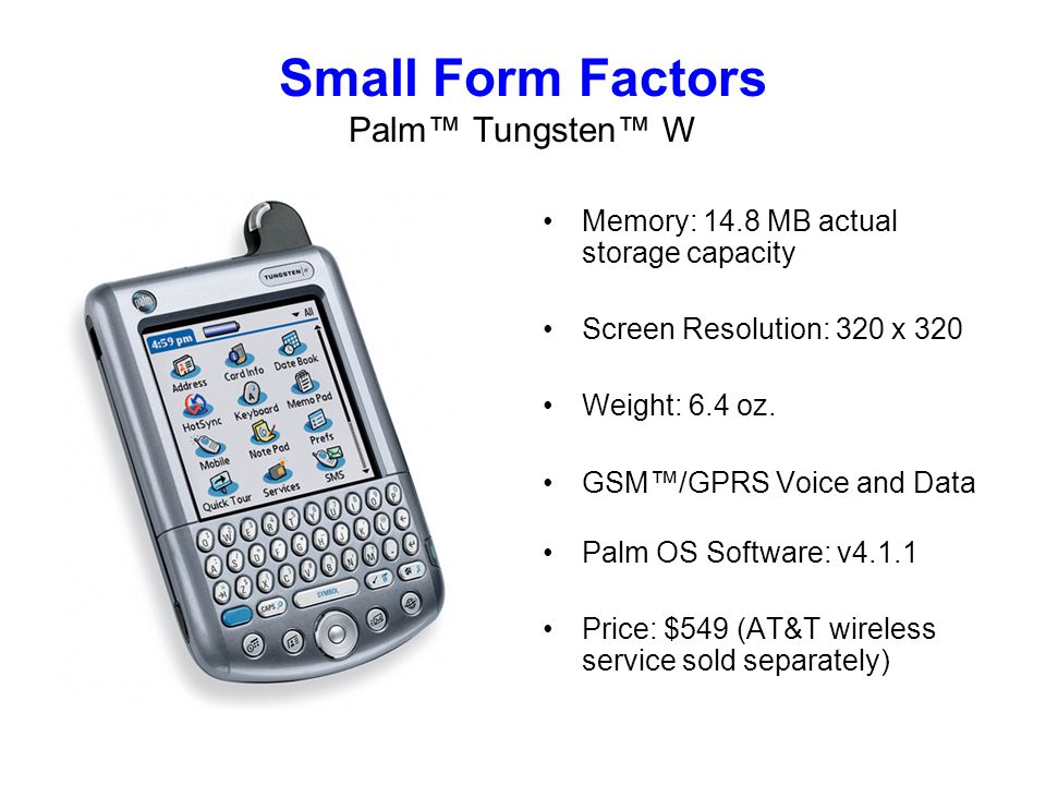 Small Form Factors Palm Tungsten W Memory: 14.8 MB actual storage capacity Screen Resolution: 320 x 320 Weight: 6.4 oz.
