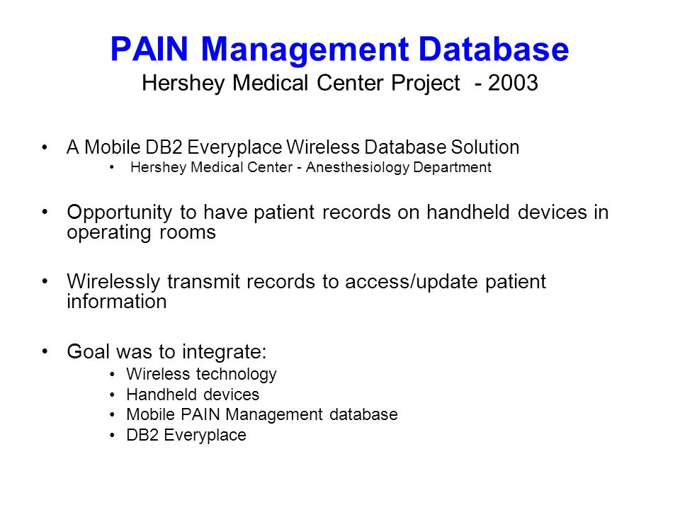 PAIN Management Database Hershey Medical Center Project A Mobile DB2 Everyplace Wireless Database Solution Hershey Medical Center - Anesthesiology Department Opportunity to have patient records on handheld devices in operating rooms Wirelessly transmit records to access/update patient information Goal was to integrate: Wireless technology Handheld devices Mobile PAIN Management database DB2 Everyplace