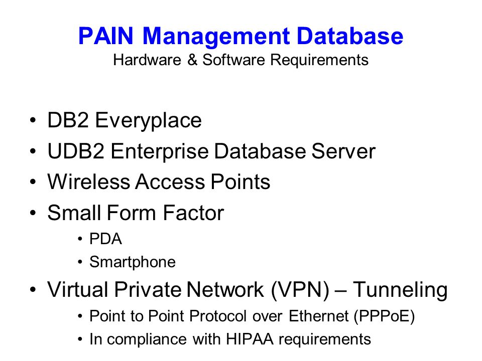 UDB2 Enterprise Database Server Wireless Access Points Small Form Factor PDA Smartphone Virtual Private Network (VPN) – Tunneling Point to Point Protocol over Ethernet (PPPoE) In compliance with HIPAA requirements PAIN Management Database Hardware & Software Requirements