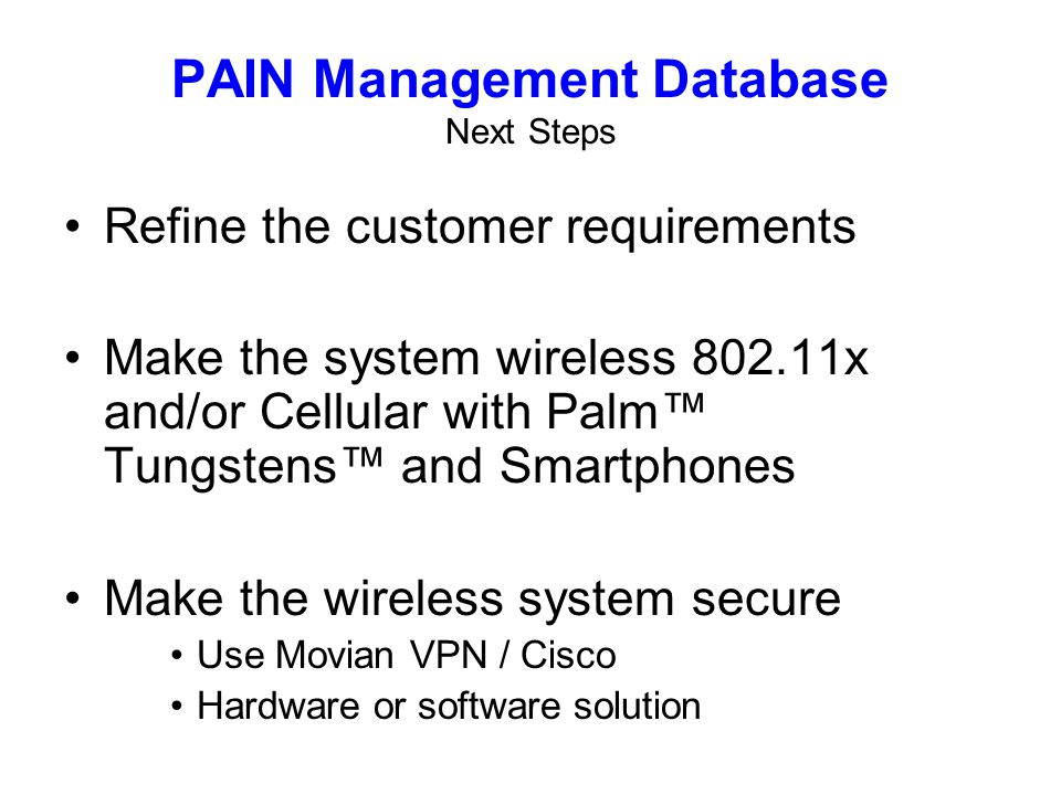 Refine the customer requirements Make the system wireless 802.11x and/or Cellular with Palm Tungstens and Smartphones Make the wireless system secure Use Movian VPN / Cisco Hardware or software solution PAIN Management Database Next Steps