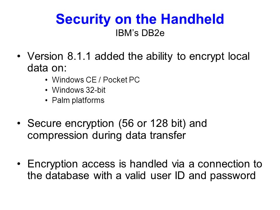 Security on the Handheld IBMs DB2e Version added the ability to encrypt local data on: Windows CE / Pocket PC Windows 32-bit Palm platforms Secure encryption (56 or 128 bit) and compression during data transfer Encryption access is handled via a connection to the database with a valid user ID and password