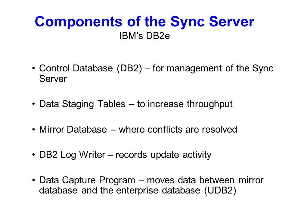 Control Database (DB2) – for management of the Sync Server Data Staging Tables – to increase throughput Mirror Database – where conflicts are resolved DB2 Log Writer – records update activity Data Capture Program – moves data between mirror database and the enterprise database (UDB2) Components of the Sync Server IBMs DB2e