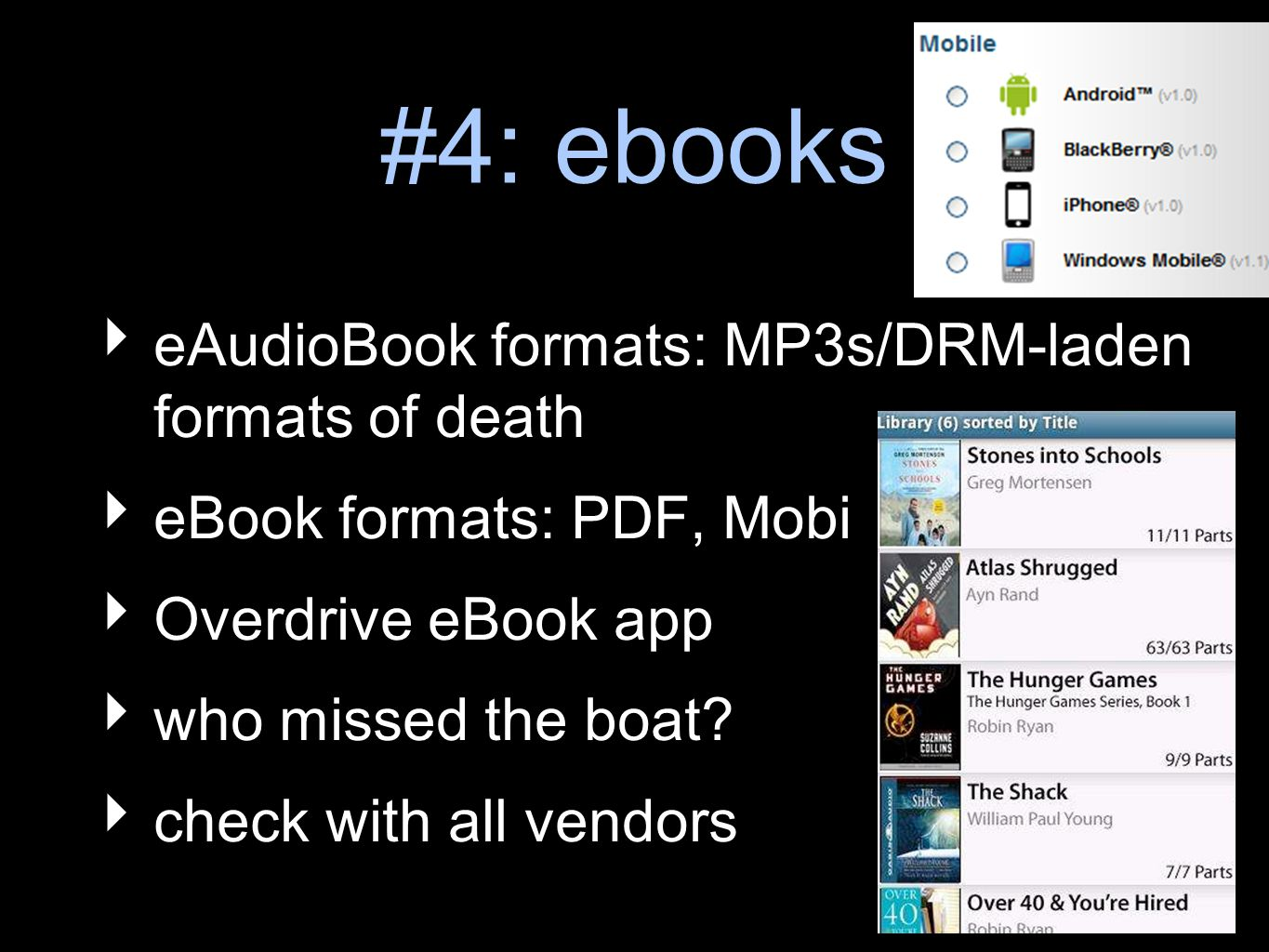 #4: ebooks eAudioBook formats: MP3s/DRM-laden formats of death eBook formats: PDF, Mobi Overdrive eBook app who missed the boat.