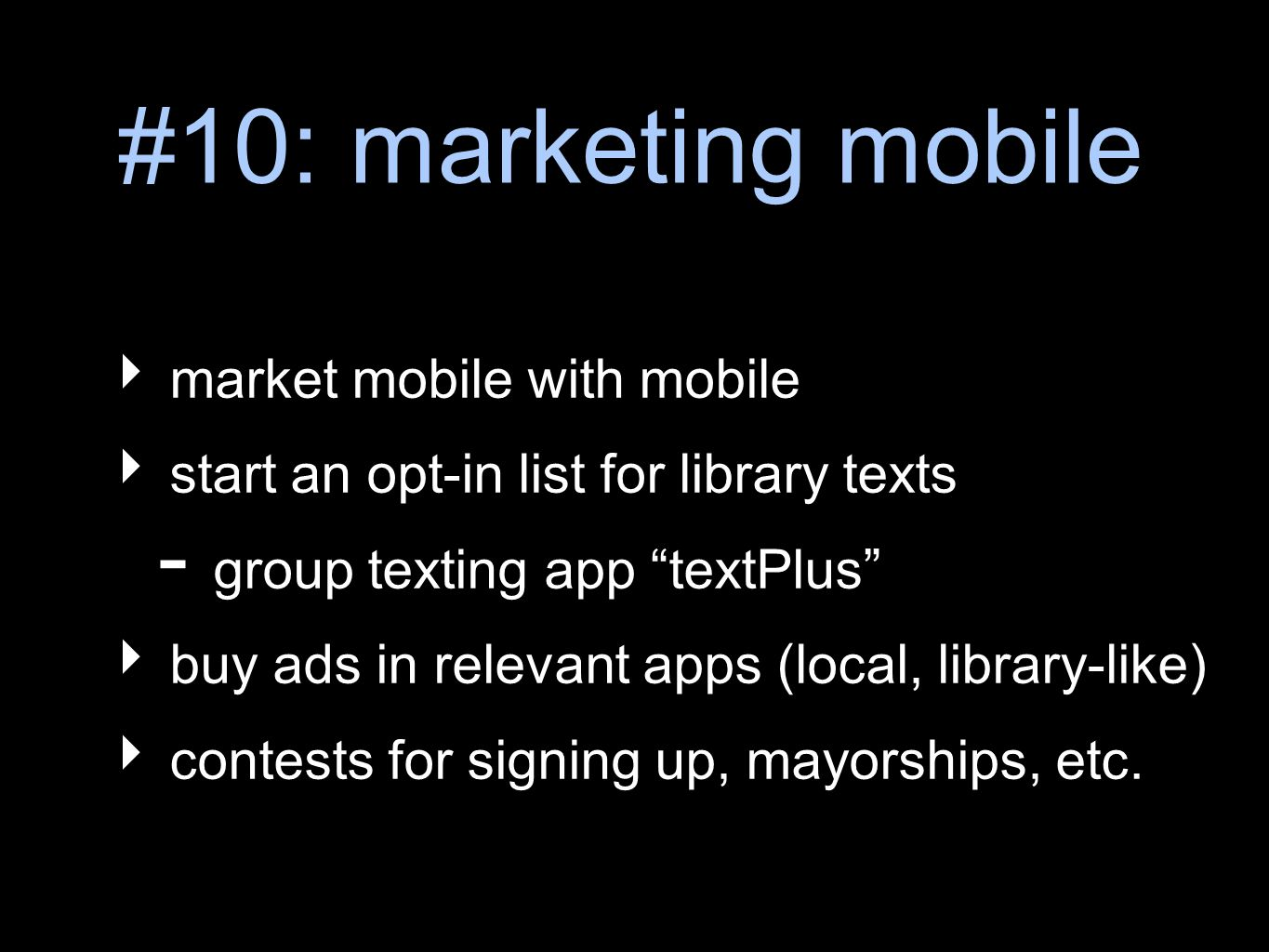 #10: marketing mobile market mobile with mobile start an opt-in list for library texts - group texting app textPlus buy ads in relevant apps (local, library-like) contests for signing up, mayorships, etc.