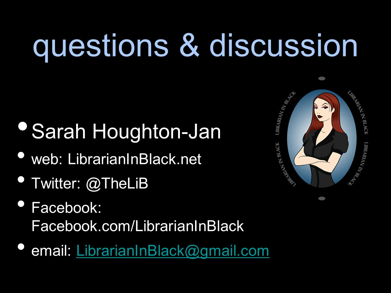 questions & discussion Sarah Houghton-Jan web: LibrarianInBlack.net Twitter: @TheLiB Facebook: Facebook.com/LibrarianInBlack email: LibrarianInBlack@g