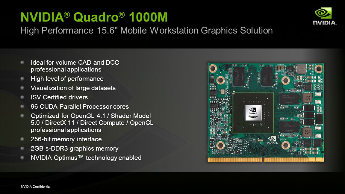 NVIDIA Confidential NVIDIA ® Quadro ® 1000M High Performance 15.6 Mobile Workstation Graphics Solution Ideal for volume CAD and DCC professional applications High level of performance Visualization of large datasets ISV Certified drivers 96 CUDA Parallel Processor cores Optimized for OpenGL 4.1 / Shader Model 5.0 / DirectX 11 / Direct Compute / OpenCL professional applications 256-bit memory interface 2GB s-DDR3 graphics memory NVIDIA Optimus technology enabled