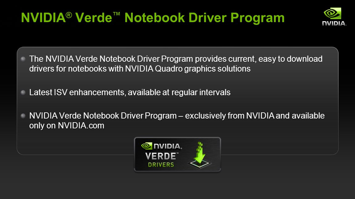 NVIDIA Confidential NVIDIA ® Verde Notebook Driver Program The NVIDIA Verde Notebook Driver Program provides current, easy to download drivers for notebooks with NVIDIA Quadro graphics solutions Latest ISV enhancements, available at regular intervals NVIDIA Verde Notebook Driver Program – exclusively from NVIDIA and available only on NVIDIA.com