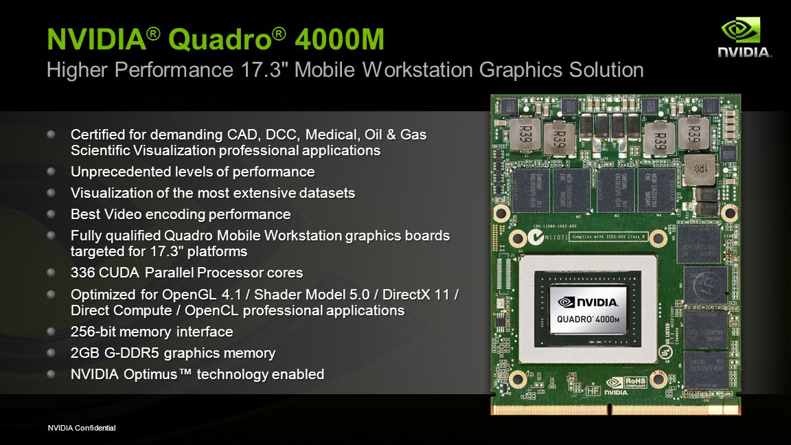 NVIDIA Confidential NVIDIA ® Quadro ® 3000M High Performance 17.3 Mobile Workstation Graphics Solution Certified for CAD, DCC, and Medical Scientific Visualization professional applications High level of performance Visualization of extensive datasets Fully qualified Quadro Mobile Workstation graphics boards targeted for 17.3 platforms 240 CUDA Parallel Processor cores Optimized for OpenGL 4.1 / Shader Model 5.0 / DirectX 11 / Direct Compute / OpenCL professional applications 256-bit memory interface 2GB G-DDR5 graphics memory NVIDIA Optimus technology enabled