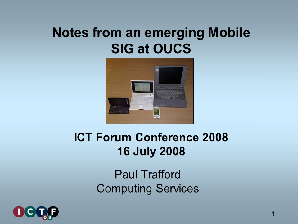 1 Notes from an emerging Mobile SIG at OUCS Paul Trafford Computing Services ICT Forum Conference 2008 16 July 2008