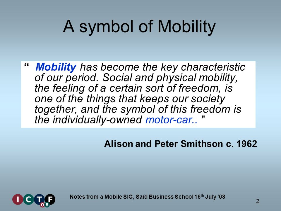 2 Notes from a Mobile SIG, Saïd Business School 16 th July 08 A symbol of Mobility Mobility has become the key characteristic of our period. Social an