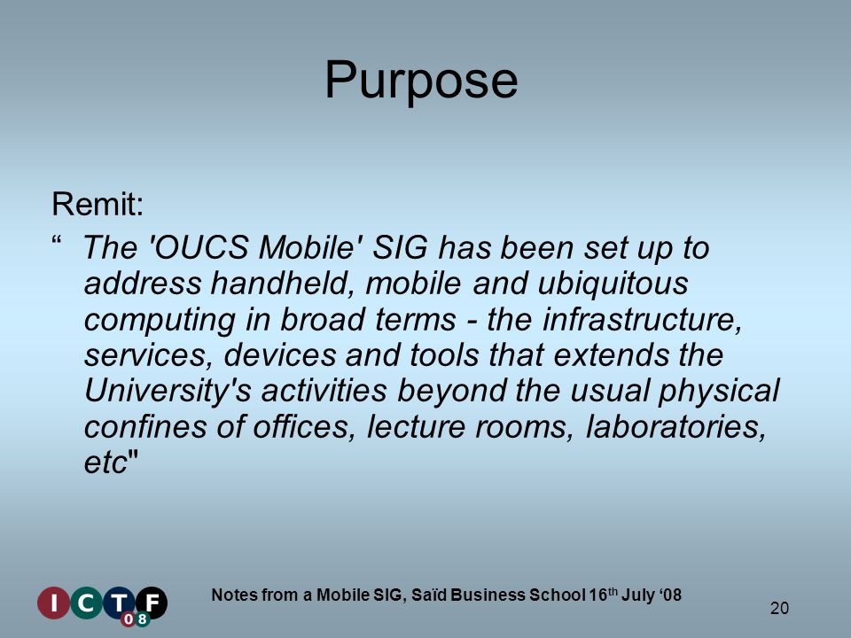 20 Notes from a Mobile SIG, Saïd Business School 16 th July 08 Purpose Remit: The 'OUCS Mobile' SIG has been set up to address handheld, mobile and ub