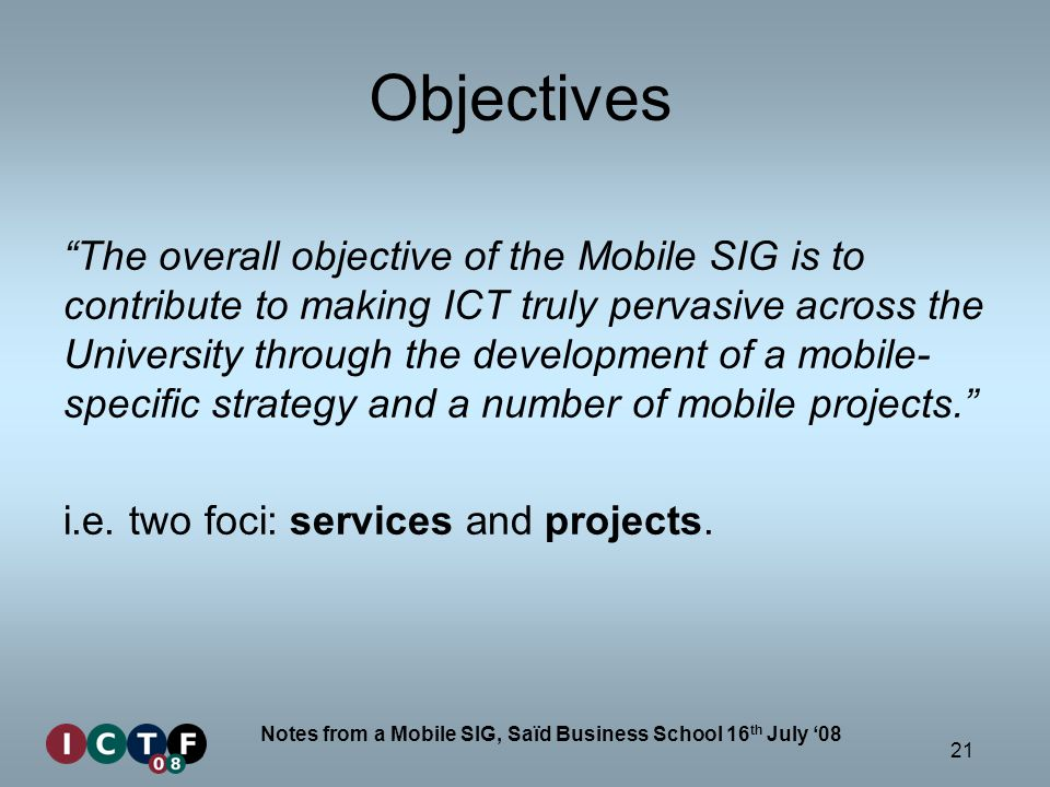 21 Notes from a Mobile SIG, Saïd Business School 16 th July 08 Objectives The overall objective of the Mobile SIG is to contribute to making ICT truly pervasive across the University through the development of a mobile- specific strategy and a number of mobile projects.